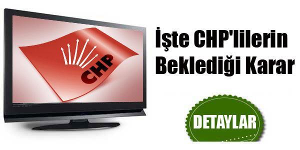 İşte CHP'lilerin Beklediği Karar