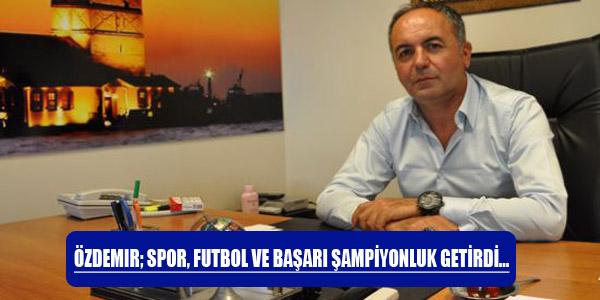 Özdemir; Spor, Futbol ve Başarı Şampiyonluk Getirdi.