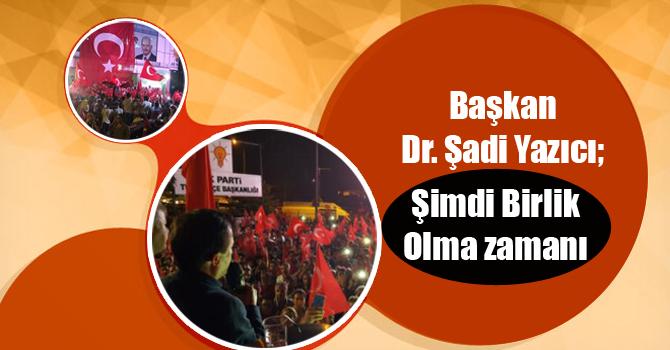 Başkan Dr. Şadi Yazıcı; Şimdi Birlik olma zamanı...