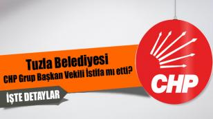 Tuzla Belediyesi CHP Grup Başkan Vekili görevinden istifa mı etti?