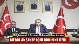 MHP İstanbul İl Başkanı M. Bülent Karataş Meral Akşener için bakın ne dedi…