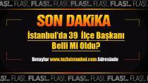 İstanbul'da 39  İlçe Başkanı Belli Mi Oldu?