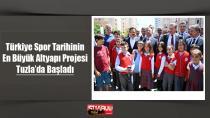 Türkiye Spor Tarihinin En Büyük Altyapı Projesi Tuzla'da Başladı