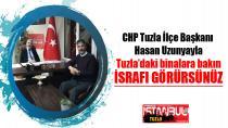 """CHP Tuzla İlçe Başkanı Hasan Uzunyayla """"Tuzla'daki binalara bakın israfı görürsünüz"""""""